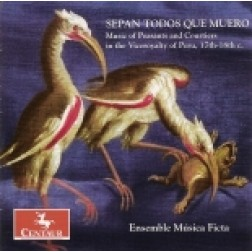 CRC 2797 Sepan Todos Que Muero:  Music of Peasants and Courtiers in the Viceroyalty of Peru, 17th-18th c.  Ensemble Musica Ficta